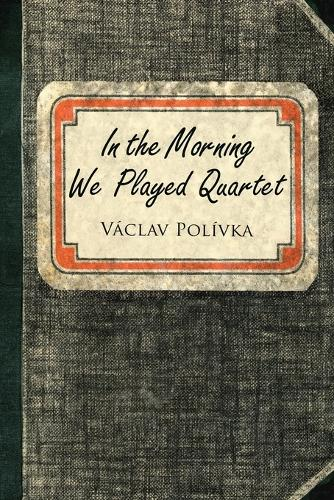 In the Morning We Played Quartet: Diary of a Young Czechoslovak, 1945-1948 (Paperback)