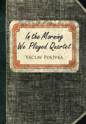 In the Morning We Played Quartet: Diary of a Young Czechoslovak, 1945-1948 (Hardback)