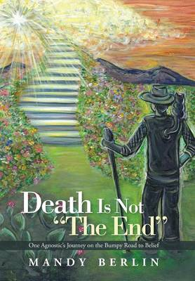 Death Is Not the End: One Agnostic's Journey on the Bumpy Road to Belief (Hardback)