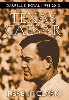 Texas Caesar: Darrell K Royal 1924-2012 (Hardback)
