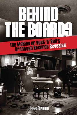 Behind the Boards: The Making of Rock 'n' Roll's Greatest Records Revealed - Music Pro Guides (Paperback)