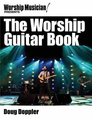 The Worship Guitar Book: The Goods, the Gear and the Gifting for the Worship Guitarist - Worship Musician Presents (Paperback)