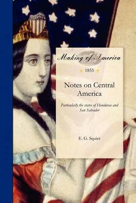 Notes on Central America: Particularly the States of Honduras and San Salvador: Their Geography, Topography, Climate, Population, Resources, Productions, Etc., Etc., and the Proposed Honduras Inter-Oceanic Railway (Paperback)