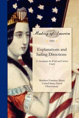 Explanations and Sailing Directions: To Accompany the Wind and Current Charts. Approved by Commodore Lewis Warrington, Chief of the Bureau of Ordnance and Hydrography; And Pub. by Authority of Hon. William A. Graham, Secretary of the Navy. (Paperback)