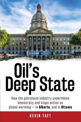 Oil'S Deep State: How the Petroleum Industry Undermines Democracy and Stops Action on Global Warming - in Alberta, and in Ottawa (Hardback)
