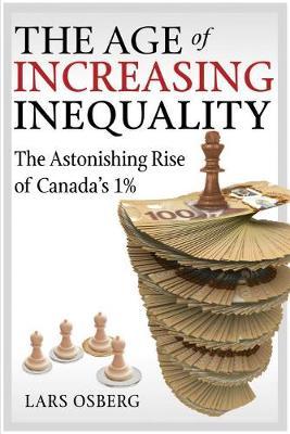 The Age of Increasing Inequality: The Astonishing Rise of Canada's 1% (Hardback)