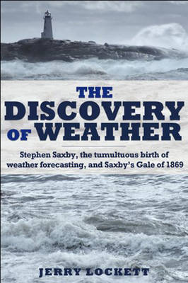 The Discovery of Weather: Stephen Saxby, the Tumultuous Birth of Weather Forecasting, and Saxby's Gale of 1869 (Hardback)