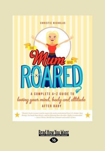 The Mum Who Roared: A complete AIZ guide to loving yourf mind, body and attitude after baby (Paperback)