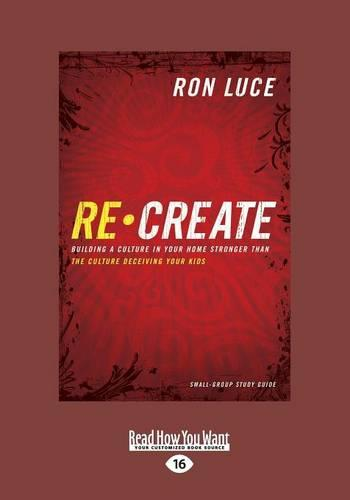 Recreate: Building a Culture in Your Home Stronger Than the Culture Deceiving Your Kids (Paperback)