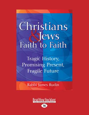 Christians & Jews-Faith to Faith: Tragic History, Promising Present, Fragile Future (Paperback)