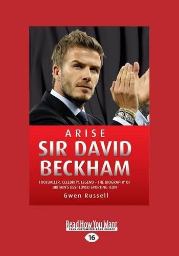 Arise Sir David Beckham: Footballer, Celebrity, Legend - the Biography of Britain's Best Loved Sporting Icon (Paperback)