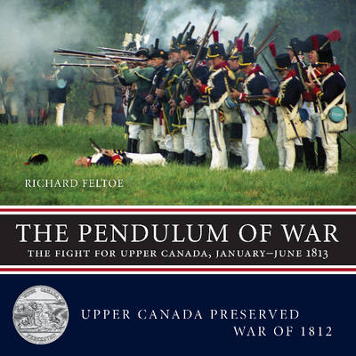 The Pendulum of War: The Fight for Upper Canada, January-June1813 - Upper Canada Preserved - War of 1812 (Paperback)