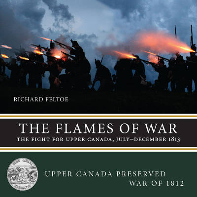 The Flames of War: The Fight for Upper Canada, July-December 1813 - Upper Canada Preserved - War of 1812 3 (Paperback)