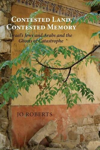 Contested Land, Contested Memory: Israel's Jews and Arabs and the Ghosts of Catastrophe (Paperback)