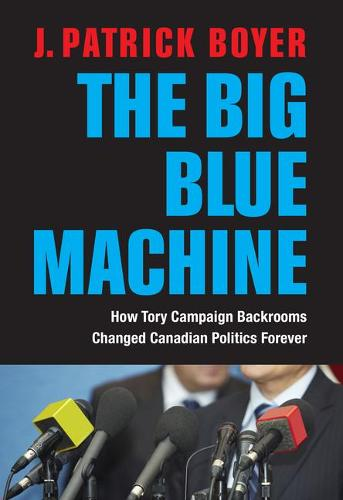 The Big Blue Machine: How Tory Campaign Backrooms Changed Canadian Politics Forever (Hardback)