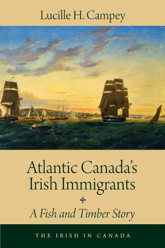 Atlantic Canada's Irish Immigrants: A Fish and Timber Story - The Irish in Canada (Paperback)