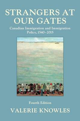 Strangers at Our Gates: Canadian Immigration and Immigration Policy, 1540-2015 (Paperback)