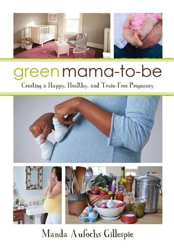 Green Mama-to-Be: Creating a Happy, Healthy, and Toxin-Free Pregnancy (Paperback)