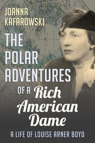 The Polar Adventures of a Rich American Dame: A Life of Louise Arner Boyd (Paperback)