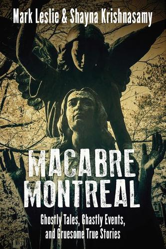 Macabre Montreal: Ghostly Tales, Ghastly Events, and Gruesome True Stories (Paperback)