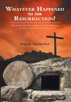 Whatever Happened to the Resurrection?: Why the Message of the Gospel of Jesus Christ Without the Resurrection Is Not Good News (Hardback)
