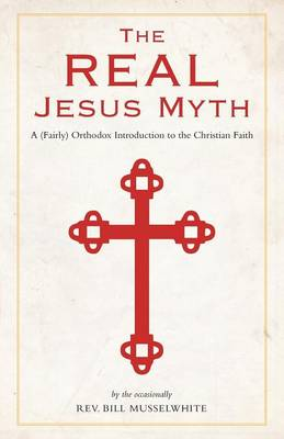 The Real Jesus Myth, a (Fairly) Orthodox Introduction to the Christian Faith (Paperback)