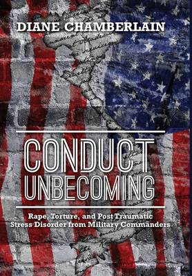 Conduct Unbecoming: Rape, Torture, and Post Traumatic Stress Disorder from Military Commanders (Hardback)
