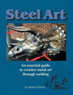 Steel Art - An Essential Guide to Creative Metal Art Through Welding (Paperback)