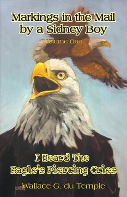 Markings in the Mail by a Sidney Boy Volume One - I Heard the Eagle's Piercing Cries (Paperback)