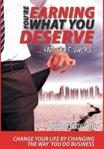 YOU'RE EARNING WHAT YOU DESERVE ... And That Sucks: Change your life by changing the way you do business (Hardback)