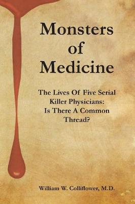 Monsters Of Medicine: The Lives Of Five Serial Killer Physicians: Is There A Common Thread? (Paperback)