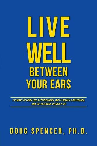 Live Well Between Your Ears: 110 Ways to Think Like a Psychologist, Why It Makes a Difference, and the Research to Back It Up. (Paperback)