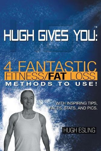 Hugh Gives You (TM) 4 Fantastic Fitness/Fat Loss Methods to Use! (Paperback)
