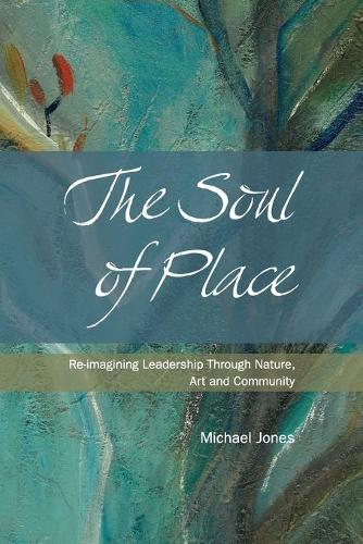 The Soul of Place: Re-Imagining Leadership Through Nature, Art and Community (Paperback)
