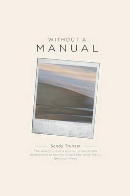 Without a Manual - The Reflections of a Woman in Her Forties Determined to Live Her Fullest Life, While Facing Terminal Illness (Paperback)