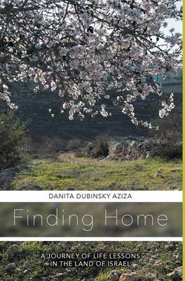 Finding Home a Journey of Life Lessons in the Land of Israel (Hardback)
