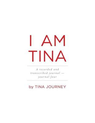 I Am Tina - A Recorded and Transcribed Journal - Journal Four (Paperback)
