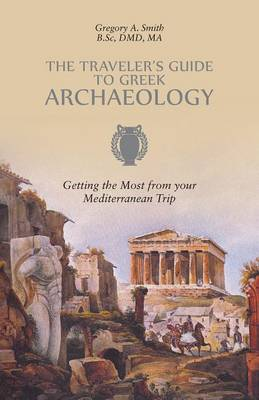 The Traveler's Guide to Greek Archaeology - Getting the Most from Your Mediterranean Trip (Paperback)