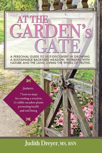 At the Garden's Gate - A Personal Guide to Self-Discovery in Growing a Sustainable Backyard Meadow, Working with Nature and the Land, Living the Wheel (Paperback)