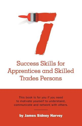 Seven Success Skills for Apprentices and Skilled Trades Persons: This Book Is for You If You Need to Motivate Yourself to Understand, Communicate and Network with Others. (Paperback)