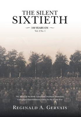 The Silent Sixtieth 100 Years On: The Story of the 60th Canadian Overseas Battalion, Canadian Expeditionary Force In the Great War (Hardback)