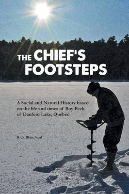 The Chief's Footsteps: A Social and Natural History Based on the Life and Times of Roy Peck of Danford Lake, Qu bec (Paperback)