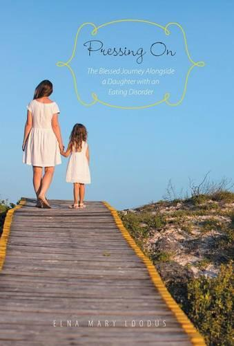 Pressing on: The Blessed Journey Alongside a Daughter with an Eating Disorder (Hardback)
