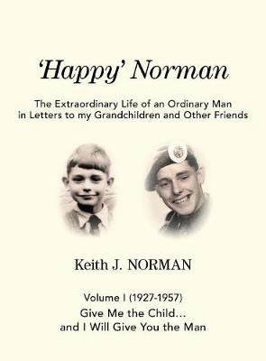 'Happy' Norman, Volume I (1927-1957): Give Me the Child... and I Will Give You the Man - Extraordinary Life of an Ordinary Man in Letters to My Grand (Hardback)
