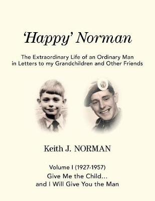 'Happy' Norman, Volume I (1927-1957): Give Me the Child... and I Will Give You the Man - Extraordinary Life of an Ordinary Man in Letters to My Grand (Paperback)
