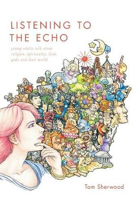 Listening to the Echo: Young Adults Talk about Religion, Spirituality, God, Gods and Their World (Paperback)