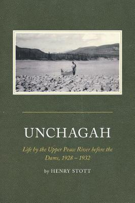 """Unchagah: Life by the Upper Peace River Before the Dams, 1928 - 1932"""" (Hardback)"""