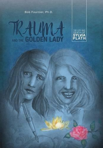 Trauma and the Golden Lady: The Life and Death of Sylvia Plath (Hardback)