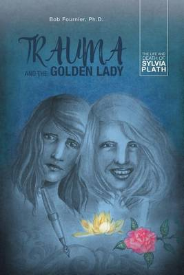 Trauma and the Golden Lady: The Life and Death of Sylvia Plath (Paperback)