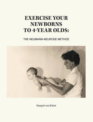 Exercise Your Newborns to 4-Year Olds: The Neumann-Neurode Method (Hardback)